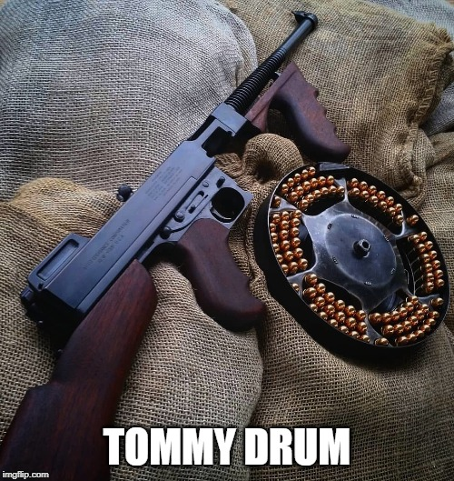 tommy gun | TOMMY DRUM | image tagged in guns | made w/ Imgflip meme maker