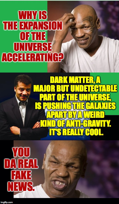 Tyson vs. Tyson rematch  ( : |  WHY IS THE EXPANSION OF THE UNIVERSE ACCELERATING? DARK MATTER, A MAJOR BUT UNDETECTABLE PART OF THE UNIVERSE, IS PUSHING THE GALAXIES; APART BY A WEIRD KIND OF ANTI-GRAVITY.  IT'S REALLY COOL. YOU DA REAL FAKE NEWS. | image tagged in mike tyson,neil degrasse tyson,dark matter lol,fake news,tyson vs tyson,athtrophythithitht | made w/ Imgflip meme maker