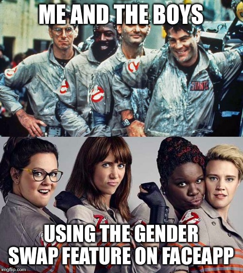 Me and the boys week - a Nixie.Knox and CravenMoordik event - Aug 19-25 | ME AND THE BOYS USING THE GENDER SWAP FEATURE ON FACEAPP | image tagged in memes,ghostbusters,me and the boys,me and the boys week | made w/ Imgflip meme maker