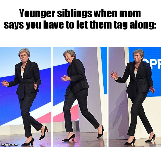 Theresa May Walking |  Younger siblings when mom says you have to let them tag along: | image tagged in theresa may walking,smug,dancing,politicians,brother,sister | made w/ Imgflip meme maker