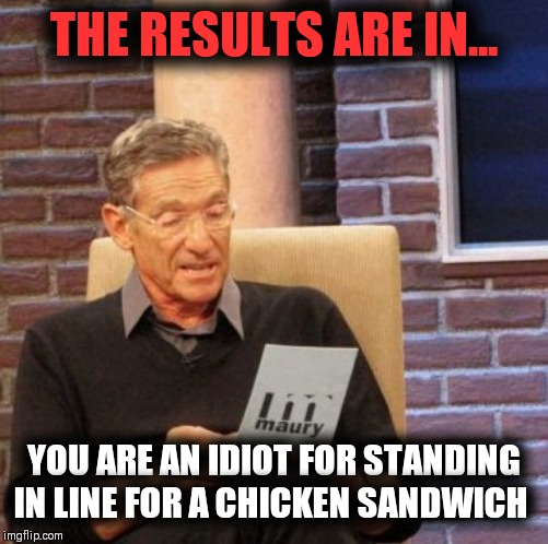 Cluck You Dude |  THE RESULTS ARE IN... YOU ARE AN IDIOT FOR STANDING IN LINE FOR A CHICKEN SANDWICH | image tagged in memes,maury lie detector,popeye's | made w/ Imgflip meme maker