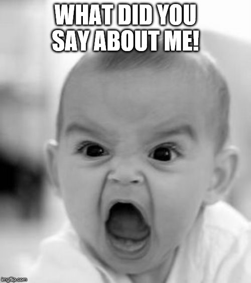 Angry Baby | WHAT DID YOU SAY ABOUT ME! | image tagged in memes,angry baby | made w/ Imgflip meme maker