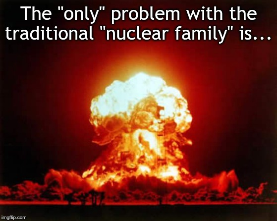 "Nuclear Explosion | The ""only"" problem with the traditional ""nuclear family"" is... 