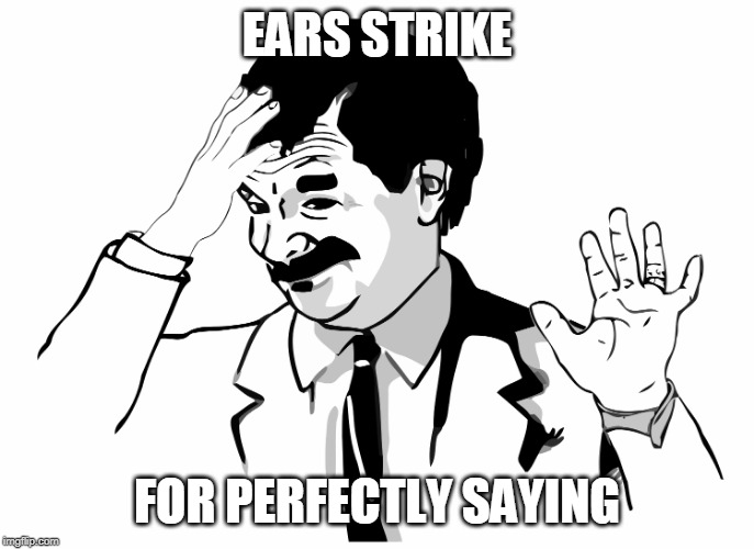 EARS STRIKE FOR PERFECTLY SAYING | made w/ Imgflip meme maker