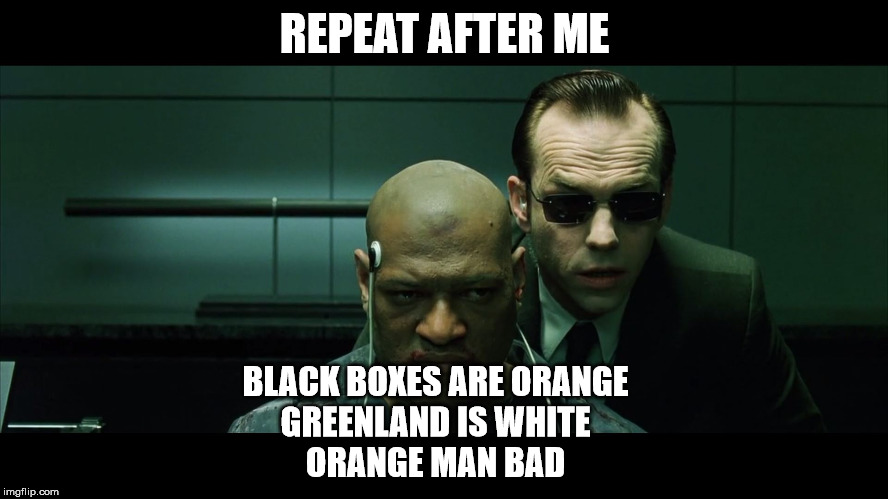 Repeat after me | REPEAT AFTER ME BLACK BOXES ARE ORANGE GREENLAND IS WHITE ORANGE MAN BAD | image tagged in repeat after me | made w/ Imgflip meme maker