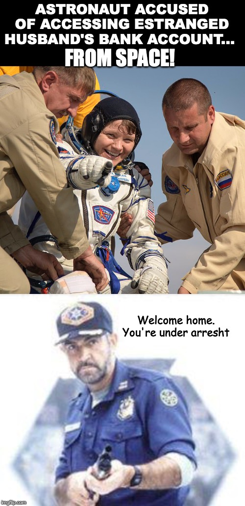 No Safe Space | ASTRONAUT ACCUSED OF ACCESSING ESTRANGED HUSBAND'S BANK ACCOUNT... Welcome home. You're under arresht FROM SPACE! | image tagged in crime,space,astronaut,sean connery | made w/ Imgflip meme maker