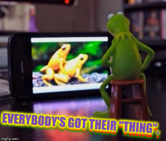 "EVERYBODY'S GOT THEIR ""THING"". EVERYBODY'S GOT THEIR ""THING"". 