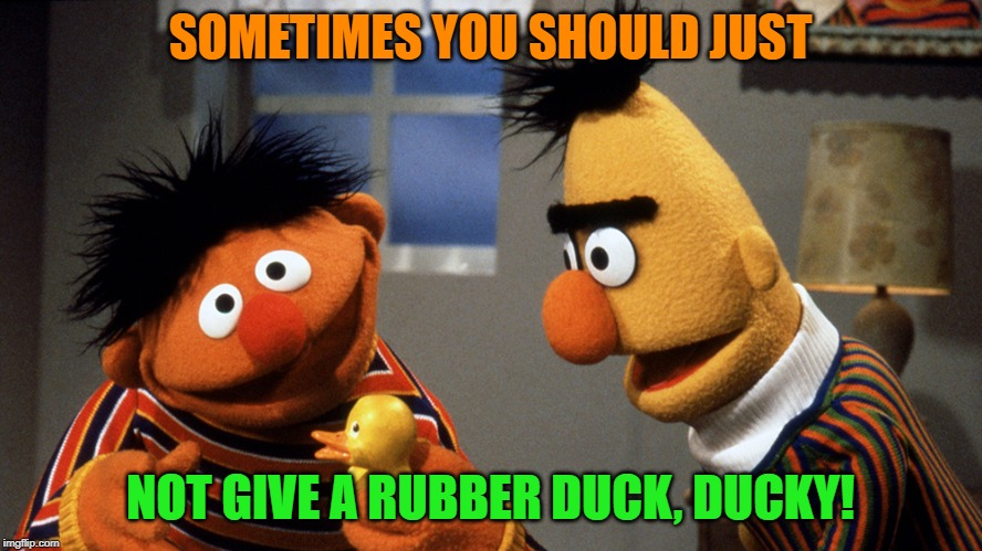 Ernie and Bert discuss Rubber Duckie | SOMETIMES YOU SHOULD JUST NOT GIVE A RUBBER DUCK, DUCKY! | image tagged in ernie and bert discuss rubber duckie | made w/ Imgflip meme maker