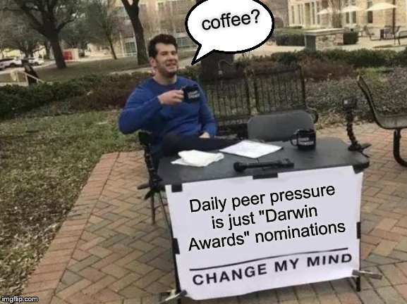 "Change My Mind Meme | Daily peer pressure is just ""Darwin Awards"" nominations coffee? 