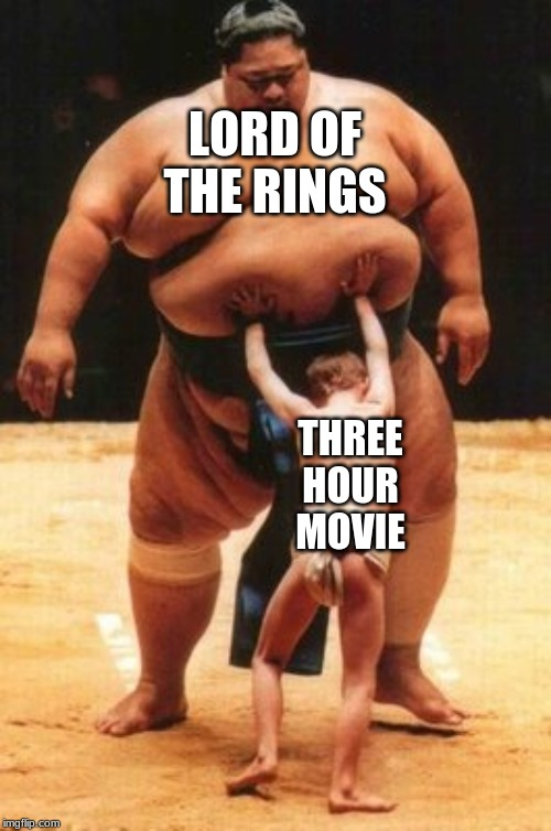 Sumo Size | LORD OF THE RINGS THREE HOUR MOVIE | image tagged in sumo size | made w/ Imgflip meme maker