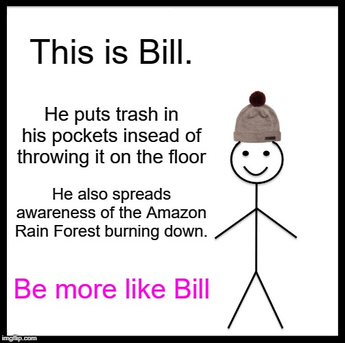 Be Like Bill |  This is Bill. He puts trash in his pockets insead of throwing it on the floor; He also spreads awareness of the Amazon Rain Forest burning down. Be more like Bill | image tagged in memes,be like bill | made w/ Imgflip meme maker