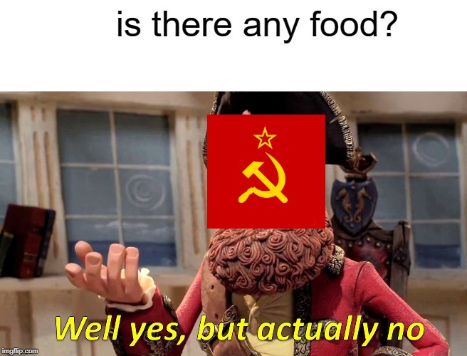 Well Yes, But Actually No Meme | is there any food? | image tagged in memes,well yes but actually no | made w/ Imgflip meme maker