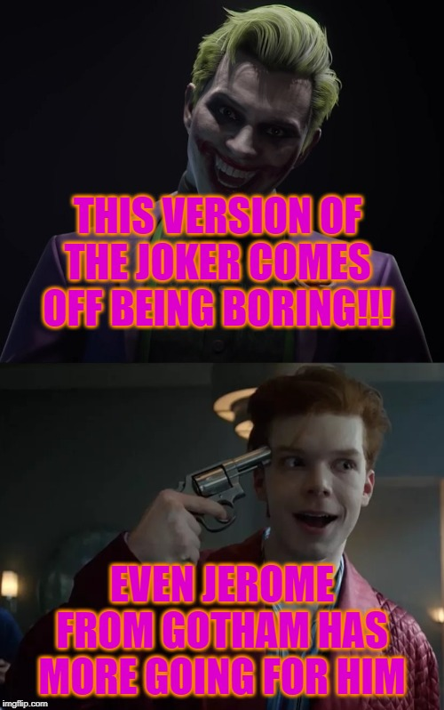 THIS VERSION OF THE JOKER COMES OFF BEING BORING!!! EVEN JEROME FROM GOTHAM HAS MORE GOING FOR HIM | image tagged in dc comics,joker,gotham | made w/ Imgflip meme maker