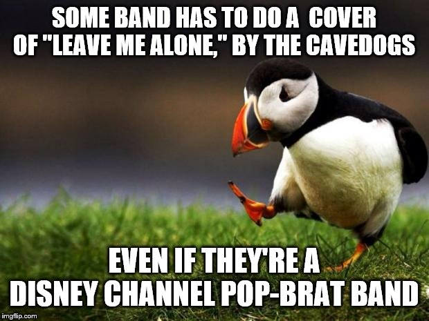 "Unpopular Opinion Puffin | SOME BAND HAS TO DO A  COVER OF ""LEAVE ME ALONE,"" BY THE CAVEDOGS EVEN IF THEY'RE A DISNEY CHANNEL POP-BRAT BAND 