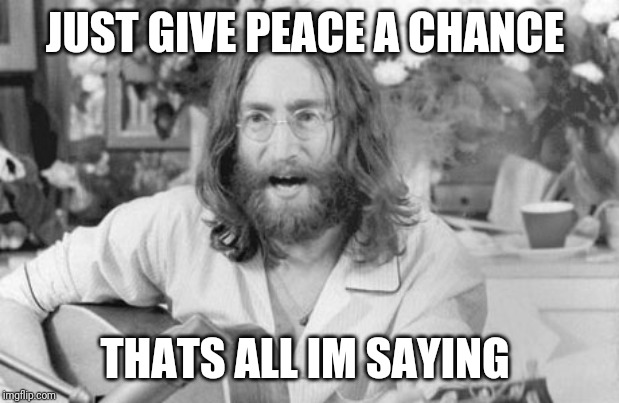 Angry John Lennon | JUST GIVE PEACE A CHANCE THATS ALL IM SAYING | image tagged in angry john lennon | made w/ Imgflip meme maker