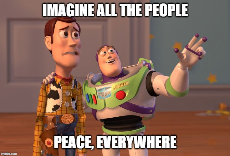 X, X Everywhere Meme | IMAGINE ALL THE PEOPLE PEACE, EVERYWHERE | image tagged in memes,x x everywhere | made w/ Imgflip meme maker