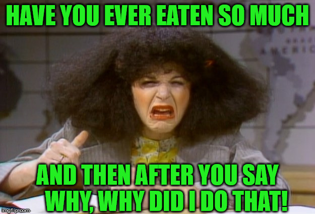 Pig Out Regrets |  HAVE YOU EVER EATEN SO MUCH; AND THEN AFTER YOU SAY     WHY, WHY DID I DO THAT! | image tagged in gilda radner,memes,too much food,first world problems,roseanne,regrets | made w/ Imgflip meme maker
