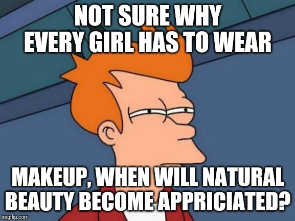 Futurama Fry | NOT SURE WHY EVERY GIRL HAS TO WEAR MAKEUP, WHEN WILL NATURAL BEAUTY BECOME APPRICIATED? | image tagged in memes,futurama fry | made w/ Imgflip meme maker