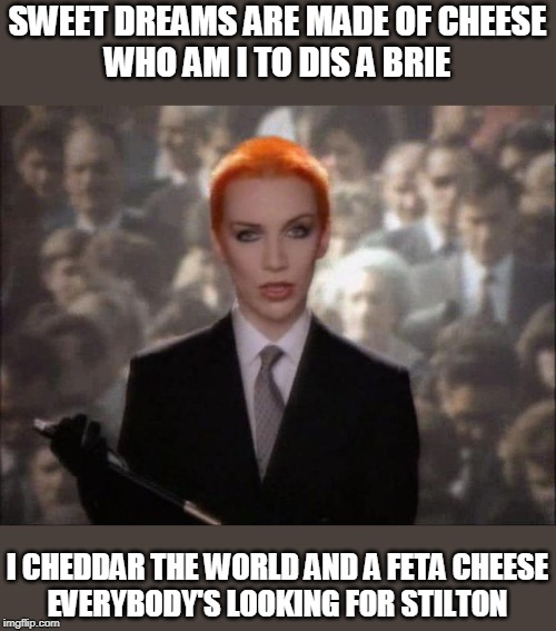 Sweet Dreams are made of Cheese | SWEET DREAMS ARE MADE OF CHEESE WHO AM I TO DIS A BRIE I CHEDDAR THE WORLD AND A FETA CHEESE EVERYBODY'S LOOKING FOR STILTON | image tagged in music,parody,cheese | made w/ Imgflip meme maker