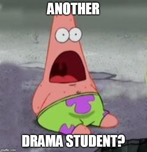 ANOTHER DRAMA STUDENT? | image tagged in suprised patrick | made w/ Imgflip meme maker