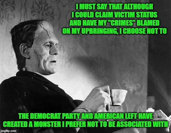 "I'll not be a party to that |  I MUST SAY THAT ALTHOUGH I COULD CLAIM VICTIM STATUS AND HAVE MY ""CRIMES"" BLAMED ON MY UPBRINGING, I CHOOSE NOT TO; THE DEMOCRAT PARTY AND AMERICAN LEFT HAVE CREATED A MONSTER I PREFER NOT TO BE ASSOCIATED WITH 