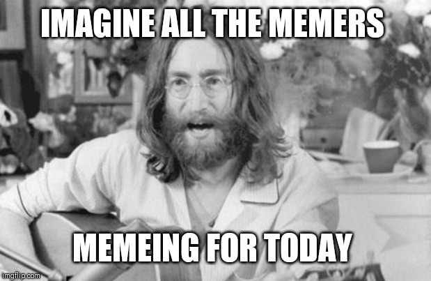 Angry John Lennon | IMAGINE ALL THE MEMERS MEMEING FOR TODAY | image tagged in angry john lennon | made w/ Imgflip meme maker