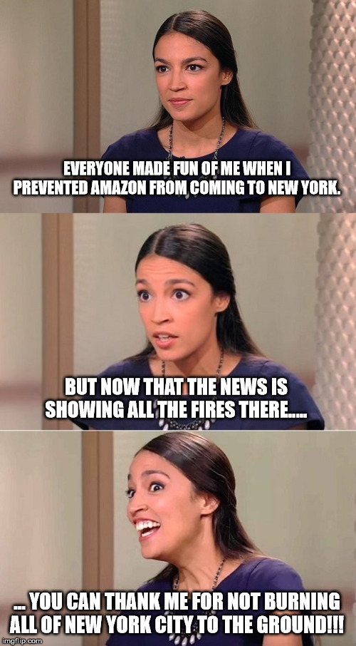 Bad Pun Ocasio-Cortez | EVERYONE MADE FUN OF ME WHEN I PREVENTED AMAZON FROM COMING TO NEW YORK. BUT NOW THAT THE NEWS IS SHOWING ALL THE FIRES THERE..... ... YOU C | image tagged in bad pun ocasio-cortez | made w/ Imgflip meme maker