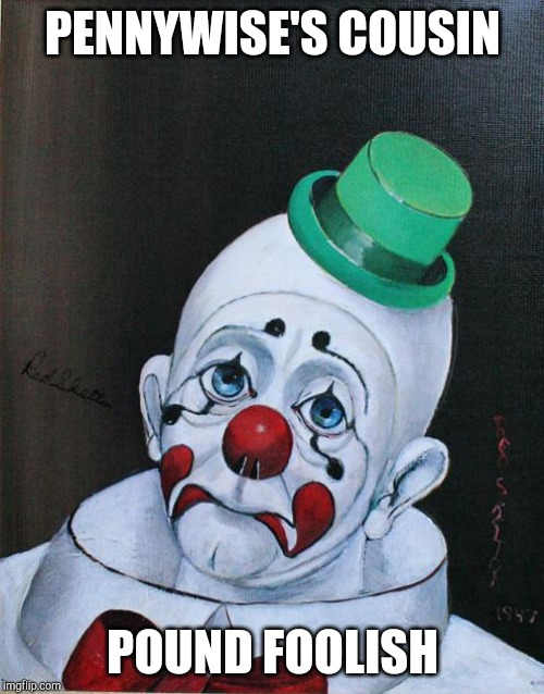 Sad Clown | PENNYWISE'S COUSIN POUND FOOLISH | image tagged in sad clown | made w/ Imgflip meme maker
