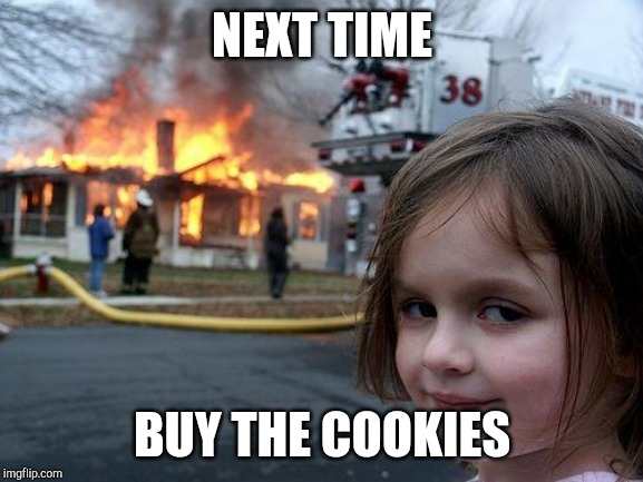 Disaster Girl Meme | NEXT TIME BUY THE COOKIES | image tagged in memes,disaster girl | made w/ Imgflip meme maker