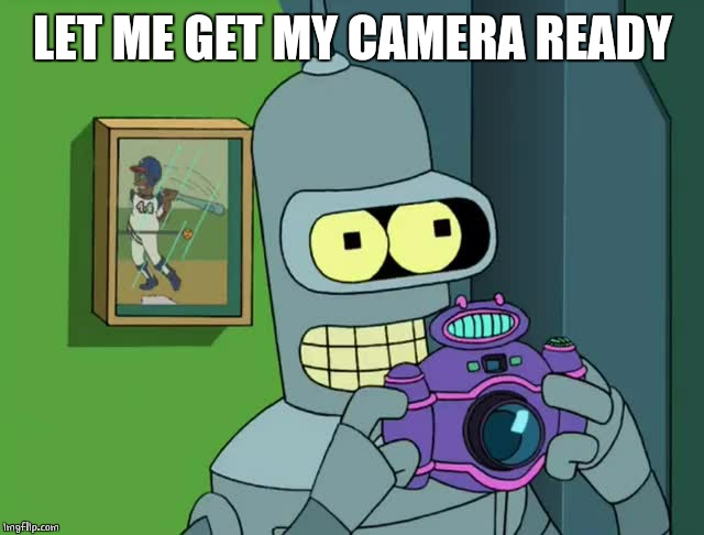 BENDER NEAT | LET ME GET MY CAMERA READY | image tagged in bender neat | made w/ Imgflip meme maker