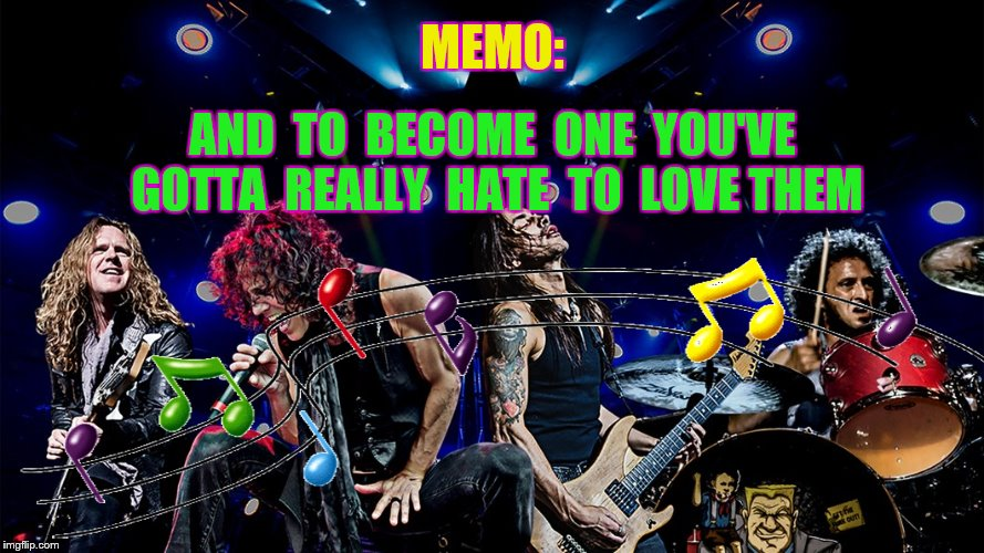 MEMO: AND  TO  BECOME  ONE  YOU'VE  GOTTA  REALLY  HATE  TO  LOVE THEM | made w/ Imgflip meme maker