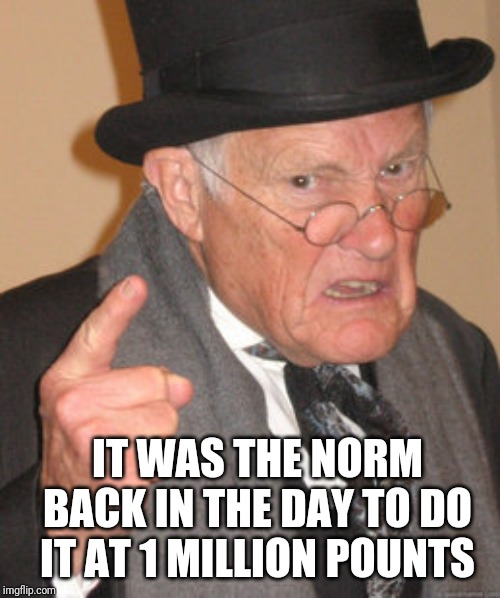 Back In My Day Meme | IT WAS THE NORM BACK IN THE DAY TO DO IT AT 1 MILLION POUNTS | image tagged in memes,back in my day | made w/ Imgflip meme maker