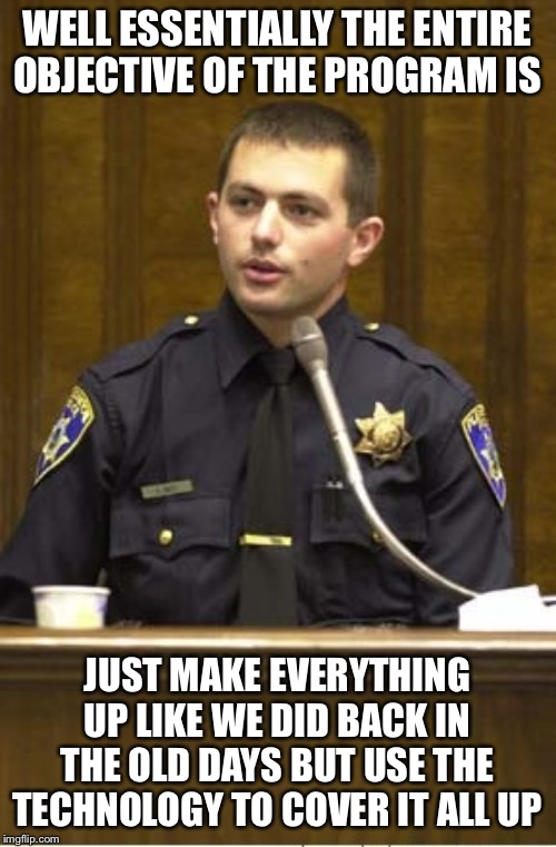 Police Officer Testifying | WELL ESSENTIALLY THE ENTIRE OBJECTIVE OF THE PROGRAM IS JUST MAKE EVERYTHING UP LIKE WE DID BACK IN THE OLD DAYS BUT USE THE TECHNOLOGY TO C | image tagged in memes,police officer testifying | made w/ Imgflip meme maker