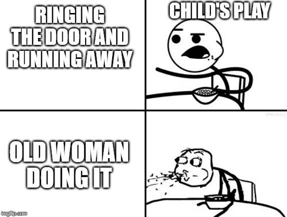 you will never get a girl friend | RINGING THE DOOR AND RUNNING AWAY CHILD'S PLAY OLD WOMAN DOING IT | image tagged in you will never get a girl friend | made w/ Imgflip meme maker