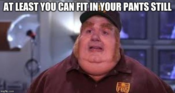 Fat Bastard | AT LEAST YOU CAN FIT IN YOUR PANTS STILL | image tagged in fat bastard | made w/ Imgflip meme maker