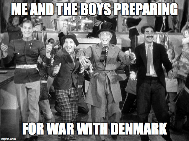 Playing hard to get, eh?  Me and the boys week - a Nixie.Knox and CravenMoordik event (Aug 19-25) |  ME AND THE BOYS PREPARING; FOR WAR WITH DENMARK | image tagged in memes,me and the boys week,marx brothers,war | made w/ Imgflip meme maker