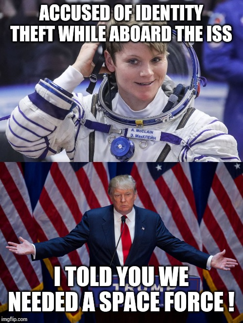 Who's laughing now? |  ACCUSED OF IDENTITY THEFT WHILE ABOARD THE ISS; I TOLD YOU WE NEEDED A SPACE FORCE ! | image tagged in donald trump,astronaut,space,space force,crime,identity theft | made w/ Imgflip meme maker