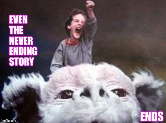 This Too Shall Pass | EVEN THE NEVER ENDING STORY ENDS | image tagged in never ending story,the end,the end is near,light at the end of tunnel,memes,it's all good | made w/ Imgflip meme maker