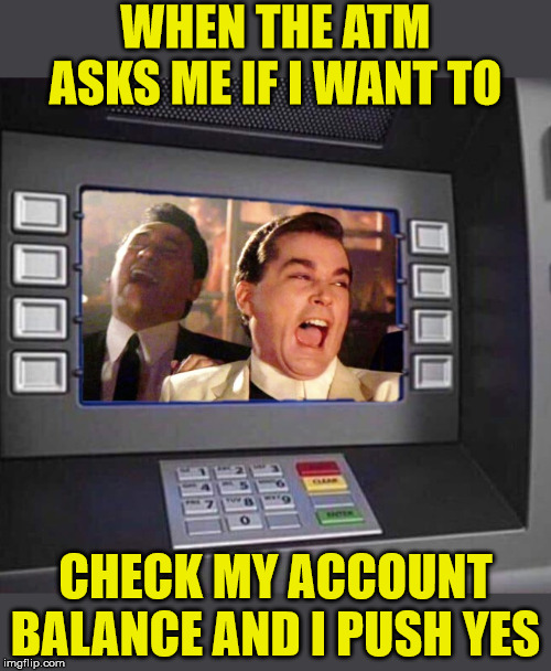 Good Fellas Hilarious ATM | WHEN THE ATM ASKS ME IF I WANT TO CHECK MY ACCOUNT BALANCE AND I PUSH YES | image tagged in good fellas hilarious,memes,atm,bank account,first world problems,poor | made w/ Imgflip meme maker