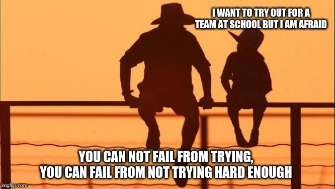 Cowboy Wisdom on effort | I WANT TO TRY OUT FOR A TEAM AT SCHOOL BUT I AM AFRAID YOU CAN NOT FAIL FROM TRYING, YOU CAN FAIL FROM NOT TRYING HARD ENOUGH | image tagged in cowboy father and son,cowboy wisdom,encourage your child,keep going,you can do it,go for it | made w/ Imgflip meme maker