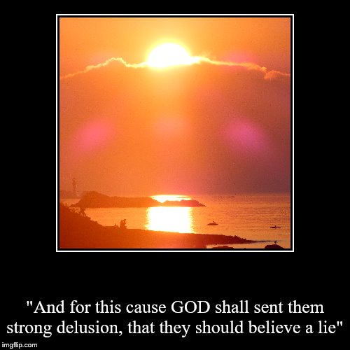 """And for this cause GOD shall sent them strong delusion, that they should believe a lie"" 