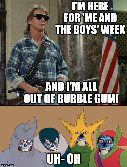 Me and the boys, getting exposed as alien imposters | I'M HERE FOR 'ME AND THE BOYS' WEEK AND I'M ALL OUT OF BUBBLE GUM! UH- OH | image tagged in kick ass and chew bubblegum,memes,me and the boys,me and the boys week,they live | made w/ Imgflip meme maker
