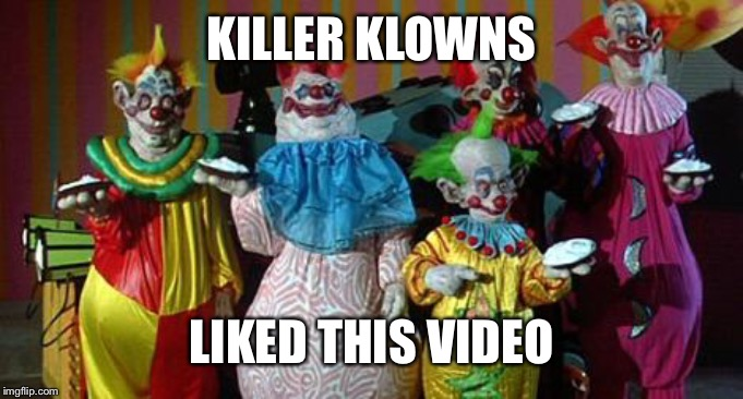 KILLER KLOWNS LIKED THIS VIDEO | made w/ Imgflip meme maker