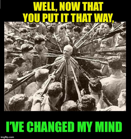 Surrounded by Bayonets | WELL, NOW THAT YOU PUT IT THAT WAY, I'VE CHANGED MY MIND | image tagged in surrounded by bayonets | made w/ Imgflip meme maker