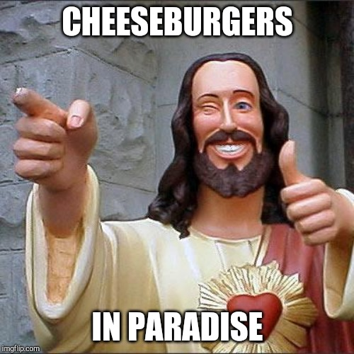 Buddy Christ Meme | CHEESEBURGERS IN PARADISE | image tagged in memes,buddy christ | made w/ Imgflip meme maker