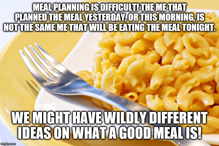 MEAL PLANNING IS DIFFICULT! THE ME THAT PLANNED THE MEAL YESTERDAY, OR THIS MORNING, IS NOT THE SAME ME THAT WILL BE EATING THE MEAL TONIGHT | image tagged in food,the struggle is real,meal,planning | made w/ Imgflip meme maker