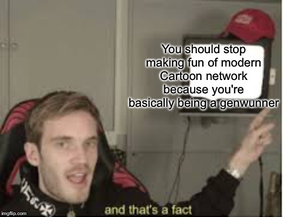 And thats a fact | You should stop making fun of modern Cartoon network because you're basically being a genwunner | image tagged in and thats a fact,pokemon,cartoon network | made w/ Imgflip meme maker