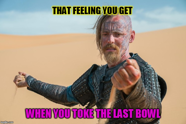 It's getting a little Dry | THAT FEELING YOU GET WHEN YOU TOKE THE LAST BOWL | image tagged in pot,weed,smoking weed | made w/ Imgflip meme maker