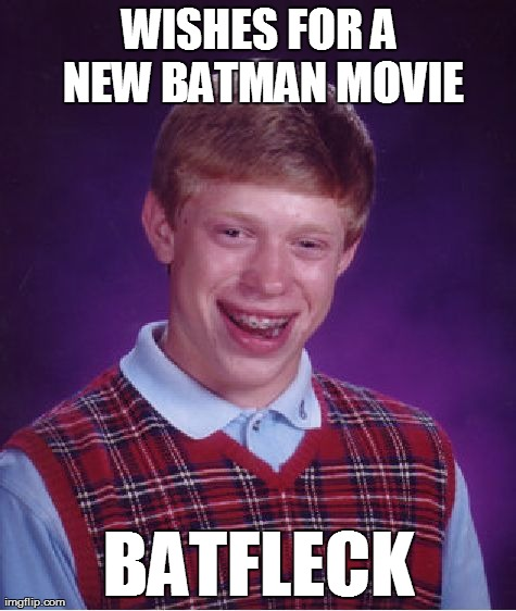 Sometimes the whole world is Bad Luck Brian | WISHES FOR A NEW BATMAN MOVIE BATFLECK | image tagged in memes,bad luck brian,batman,batfleck | made w/ Imgflip meme maker