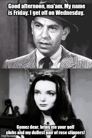 Joe Friday meets Mortician Addams | Good afternoon, ma'am. My name is Friday. I get off on Wednesday. Gomez dear, bring me your golf clubs and my dullest pair of rose clippers! | image tagged in joe friday,jack webb,dragnet,morticia addams,the addams family,wednesday addams | made w/ Imgflip meme maker